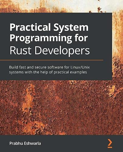 Practical System Programming for Rust Developers: Build fast and secure software for Linux/Unix systems with the help of...