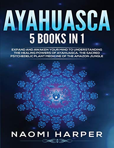 Ayahuasca: 5 Books in 1: Expand and Awaken Your Mind to Understanding the Healing Powers of Ayahuasca, the Sacred Psychedelic Plant Medicine of the Amazon Jungle