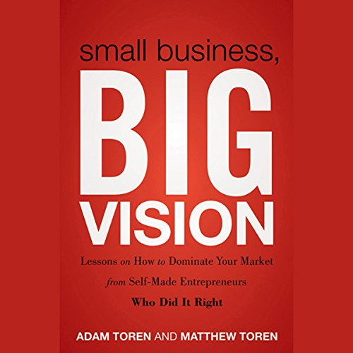 Couverture de Small Business, Big Vision: Lessons on How to Dominate Your Market from Self-Made Entrepreneurs Who Did It Right