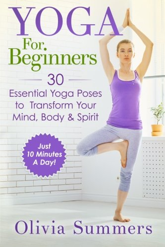 Yoga For Beginners: Learn Yoga in Just 10 Minutes a Day— 30 Essential Yoga Poses to Completely Transform Your Mind, Body & Spirit