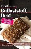 Das Brotbackbuch: Brot backen - Ballaststoffbrot: Brot und Brötchen selber backen - Die besten Rezepte für...