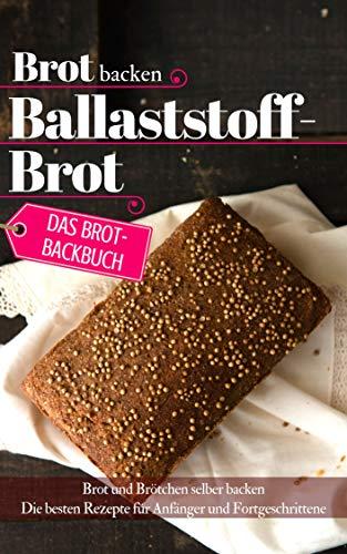 Das Brotbackbuch: Brot backen - Ballaststoffbrot: Brot und Brötchen selber backen - Die besten Rezepte für Anfänger und Fortgeschrittene