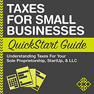 Taxes for Small Businesses QuickStart Guide - Understanding Taxes for Your Sole Proprietorship, Startup, & LLC                   By:                                                                                                                                 ClydeBank Business                               Narrated by:                                                                                                                                 Kevin Kollins                      Length: 1 hr and 37 mins     133 ratings     Overall 4.4