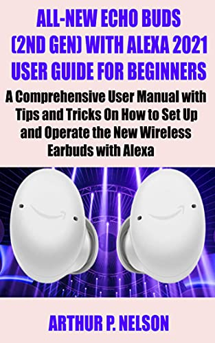 ALL-NEW ECHO BUDS (2ND GEN) WITH ALEXA 2021 USER GUIDE FOR BEGINNERS: A Comprehensive User Manual with Tips and Tricks On How to Set Up and Operate the ... Earbuds with Alexa (English Edition)