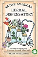 Native American Herbal Dispensatory: The medicine-making guide for common ailments & radiant health