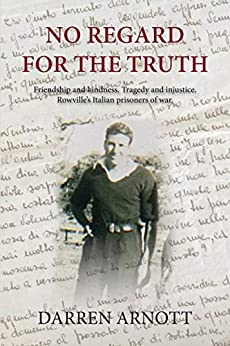 No Regard for the Truth: Friendship and kindness. Tragedy and injustice. Rowville's Italian prisoners of war. by [Darren Arnott]