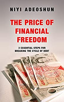 The Price of Financial Freedom: 3 Essential Steps for Breaking the Cycle of Debt by [Niyi Adeoshun, Eruvwu Obuaya]
