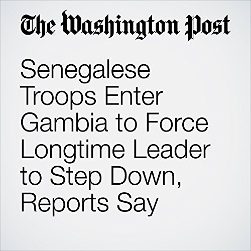 Senegalese Troops Enter Gambia to Force Longtime Leader to Step Down, Reports Say cover art