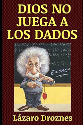 DIOS NO JUEGA A LOS DADOS: Vida y obra de Albert Einstein, el científico más famoso del siglo XX.