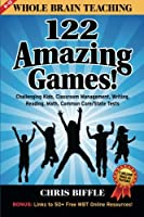 Whole Brain Teaching: 122 Amazing Games: Challenging Kids, Classroom Management, Writing, Reading, Math, Common Core/State Tests