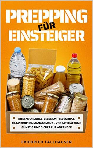 Prepping für Einsteiger: Krisenvorsorge, Lebensmittelvorrat, Katastrophenmanagement – Vorratshaltung günstig und sicher für Anfänger