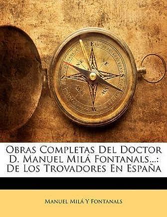 [(Obras Completas del Doctor D. Manuel Mila Fontanals... : de Los Trovadores En Espana)] [By (author) Manuel Mil Y Fontanals] published on (February, 2010)