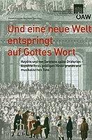 Und Eine Neue Welt Entspringt Auf Gottes Wort: Haydns Und Van Swietens Spaete Oratorien - Aspekte Ihres Geistigen Hintergrunds Und Musikalischen Tons (Sitzungsberichte Der Philosophisch-Historischen Klasse)