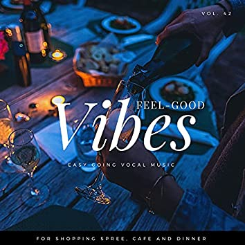 Feel-Good Vibes - Easy Going Vocal Music For Shopping Spree, Cafe And Dinner, Vol. 42