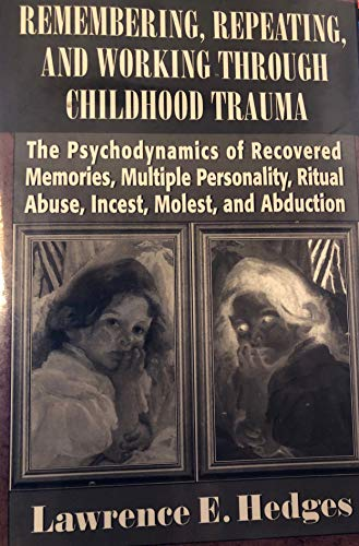 Remembering, Repeating, and Working through Childhood Trauma: The Psychodynamics of Recovered Memories, Multiple Personality, Ritual Abuse, Incest, ... Ritual Abuse, Incest, Molest and Abduction