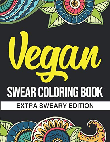 Vegan Swear Coloring Book: Extra Sweary Edition: A Funny Gift For Vegan Men And Women