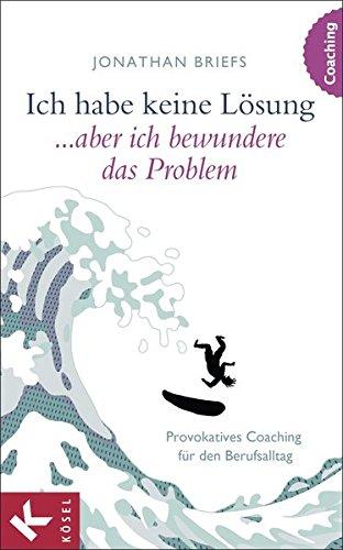 Ich habe keine Lösung, aber ich bewundere das Problem: Provokatives Coaching für den Berufsalltag