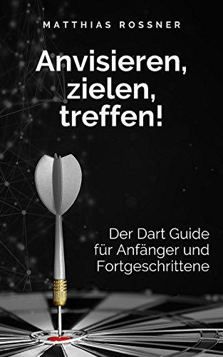 Anvisieren, zielen, treffen!: Der Dart Guide für Anfänger und Fortgeschrittene