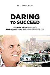 Image: Daring to Succeed: How Alain Bouchard Built the Couche-Tard and Circle K Convenience Store Empire, by Guy Gendron (Author). Publisher: Juniper Publishing (October 18, 2016)
