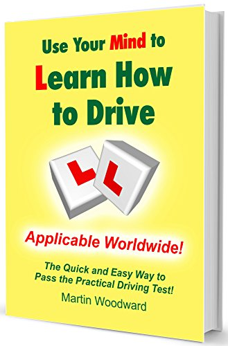 Use Your Mind to Learn How to Drive: The Quick and Easy Way to Pass the Practical Driving Test! Applicable Worldwide!