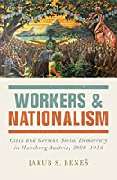 Workers and Nationalism: Czech and German Social Democracy in Habsburg Austria, 1890-1918
