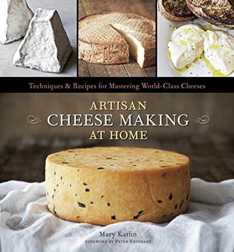Artisan Cheese Making at Home: Techniques & Recipes for Mastering World-Class Cheeses [A Cookbook]