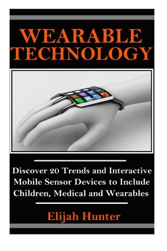 Wearable Technology: Discover 20 Trends and Interactive Mobile Sensor Devices to Include Children, Medical and Wearable (Wearable Camera, Electronic Devices ... Trackers, Fashion of the Future)