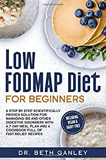 Low-FODMAP Diet for Beginners: a Step by Step Scientifically Proven Solution for Managing IBS and Other Digestive Disorder...