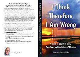 I Think Therefore I Am Wrong: A Guide to Bias, Political Correctness, Fake News and the Future of Mankind by [Howard Rankin]