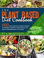The Plant Based Diet Cookbook: 600 Quick and Easy Healthy Recipes to Prepare Flavorful Dishes for All the Family, from Breakfast to Dessert. 4-Week Weight Loss Meal Plan
