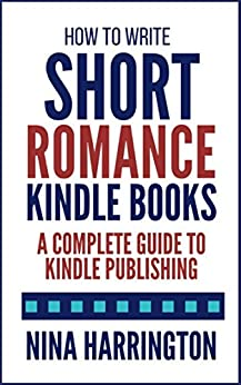 How to Write Short Romance Kindle Books: A Complete Guide to Kindle Publishing (Fast-Track Guides Book 1) by [Nina Harrington]