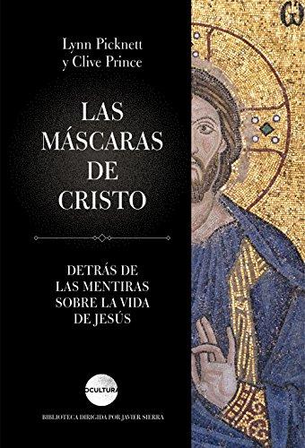 Las máscaras de Cristo: Detrás de las mentiras sobre la vida de Jesús (Spanish Edition)