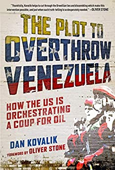 The Plot to Overthrow Venezuela: How the US Is Orchestrating a Coup for Oil by [Dan Kovalik, Oliver Stone]