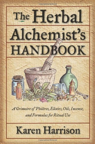The Herbal Alchemist's Handbook: A Grimoire of Philtres, Elixirs, Oils, Incense, and Formulas for Ri