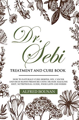 DR. SEBI TREATMENT AND CURE BOOK : HOW TO NATURALY CURE HERPES, HIV, CANCER AND HIGH BLOOD PRESSURE USING DR SEBI ALKALINE DIET, NUTRITIONAL GUIDE, FOOD LISTS AND HERBS by [Alfred Bounan]