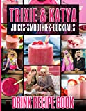 Cocktails Smoothies Juices Trixie And Katya Drink Recipe Book: Good Drinks Easy Simple Recipes Trixie And Katya Make At Home Classic And Contemporary Drinks