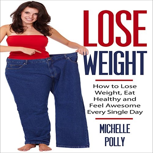 Lose Weight: How to Lose Weight Eat Healthy and Feel Awesome Every Single Day audiobook cover art