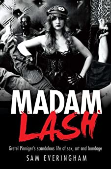 Madam Lash: Gretel Pinniger's scandalous life of sex, art and bondage by [Sam Everingham]