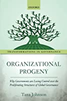 Organizational Progeny: Why Governments Are Losing Control over the Proliferating Structures of Global Governance (Transformations in Governance)