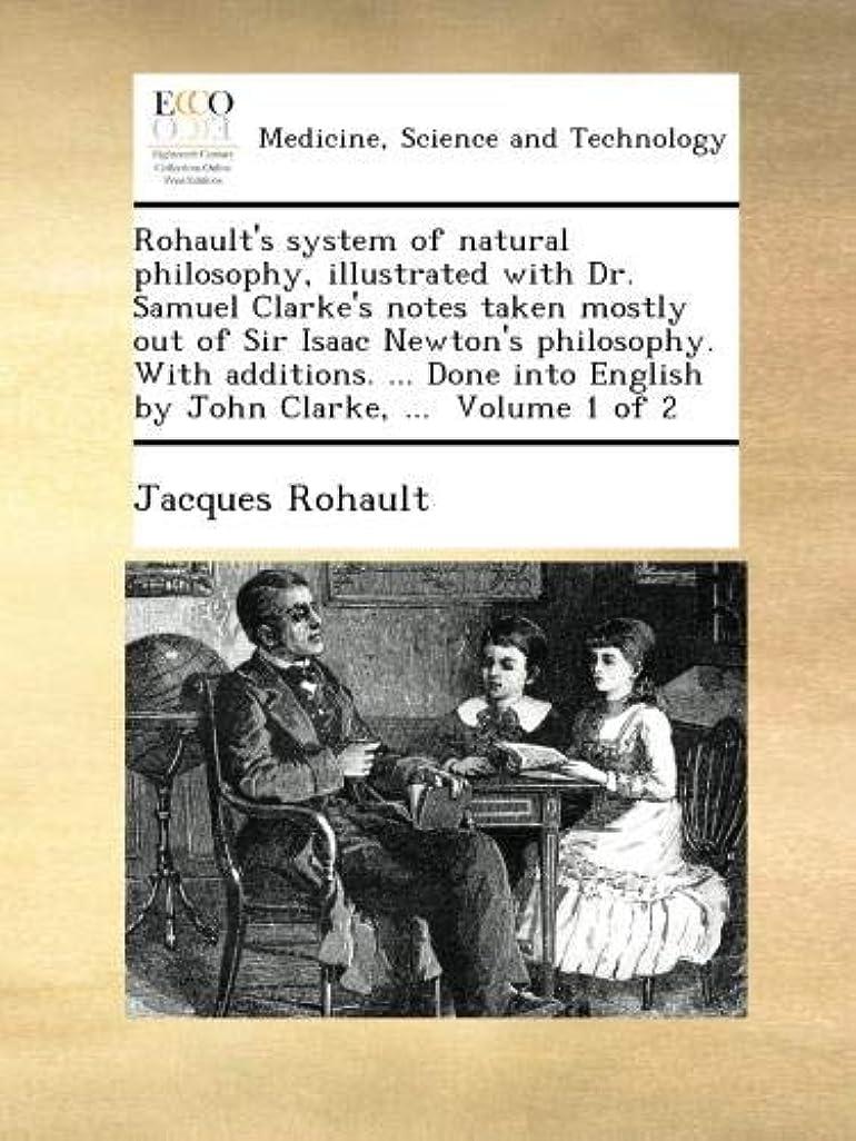 慎重に残る閉じるRohault's system of natural philosophy, illustrated with Dr. Samuel Clarke's notes taken mostly out of Sir Isaac Newton's philosophy. With additions. ... Done into English by John Clarke, ...  Volume 1 of 2