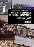 A cuadro: ocho ensayos en torno a la fotografía, de México y Cuba (Historia)