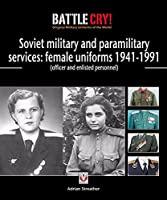 Soviet Military and Paramilitary Services: Female Uniforms 1941-1991: (officer and enlisted personnel) (Battle Cry! Original Military Uniforms)