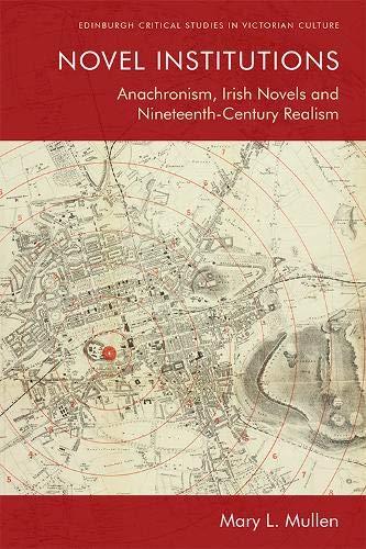 Novel Institutions: Anachronism, Irish Novels and Nineteenth-Century Realism (Edinburgh Critical Studies in...