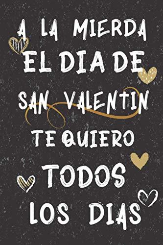 A la mierda El Día De San Valentín. Te Quiero Todos Los Días: cuaderno regalo ideal para el día de San Valentín, para hombre, mujer, pareja; San ... de la madre, día de San Valentín, cumpleaños