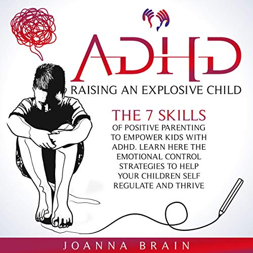 ADHD: Raising an Explosive Child: The 7 Skills of Positive Parenting to Empower Kids with ADHD. Lear