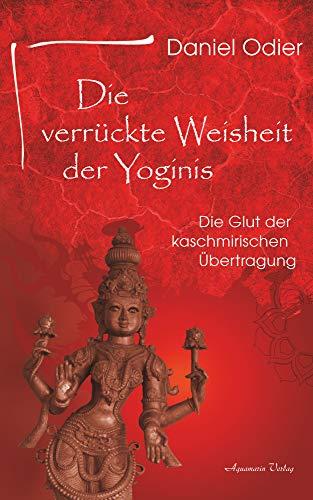 Die verrückte Weisheit der Yoginis: Die Glut der kaschmirischen Übertragung