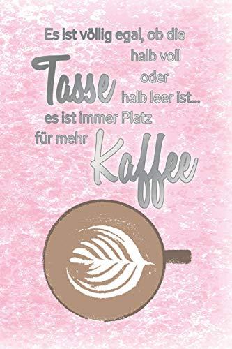 Es ist völlig egal, ob die Tasse halb voll oder halb leer ist...es ist immer Platz für mehr Kaffee: Blanko Notizbuch, Journal, Tagebuch für Kaffeeliebhaber, Koffeinjunkies und Morgenmuffel