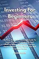 Investing For Beginners: An Easy And Understandable Guide To Learn The Best Strategies To Start Making Money With Stocks, Futures, Forex, Options, Penny Stocks, Etfs And Cryptocurrencies (Trading)