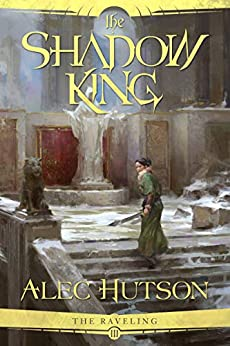 The Shadow King (The Raveling Book 3) by [Alec Hutson]