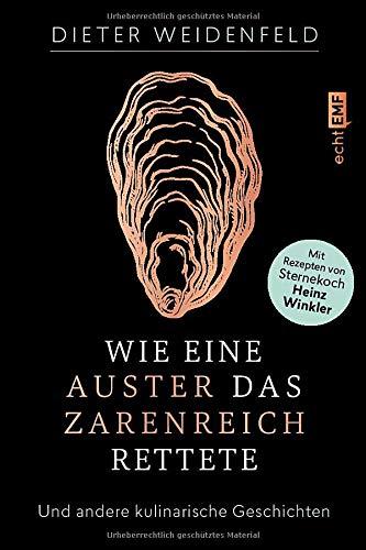 Wie eine Auster das Zarenreich rettete: Und andere kulinarische Geschichten – Mit Rezepten von Sternekoch Heinz Winkler